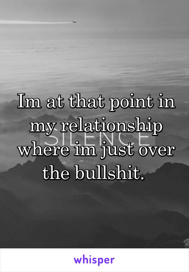 Im at that point in my relationship where im just over the bullshit.