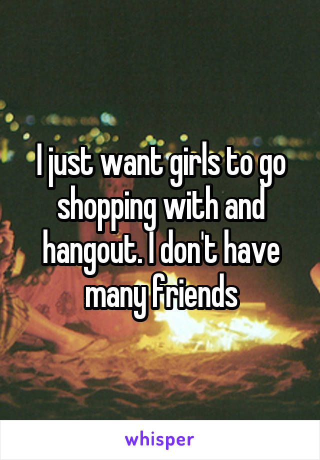 I just want girls to go shopping with and hangout. I don't have many friends