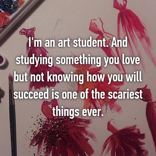 I'm an art student. And studying something you love but not knowing how you will succeed is one of the scariest things ever.