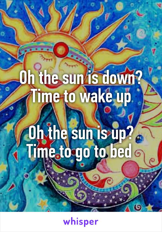 Oh the sun is down? Time to wake up  Oh the sun is up? Time to go to bed