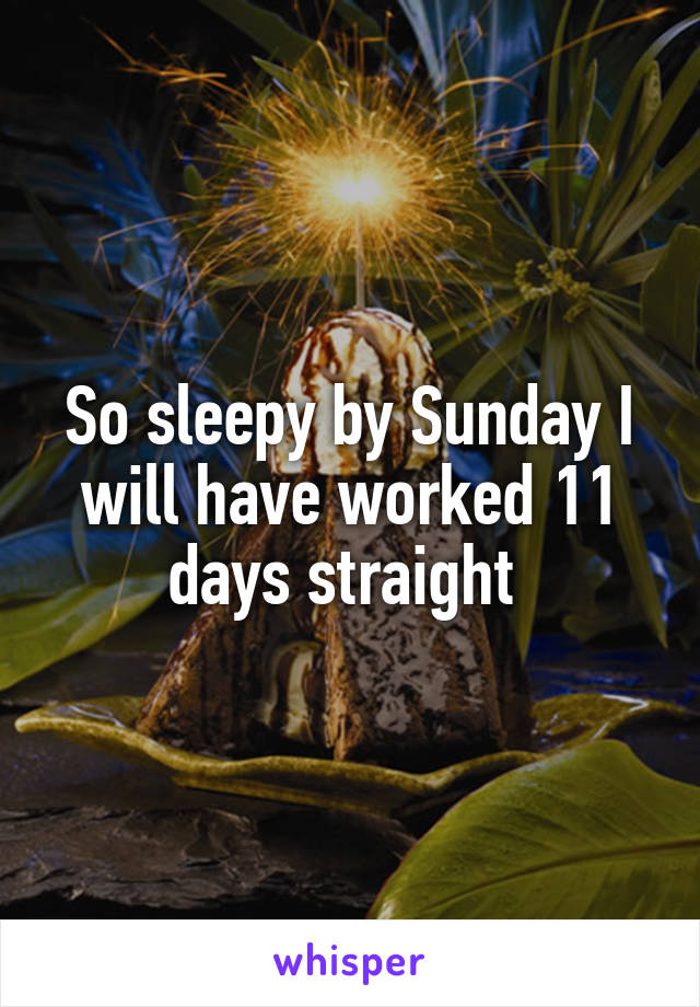 So sleepy by Sunday I will have worked 11 days straight