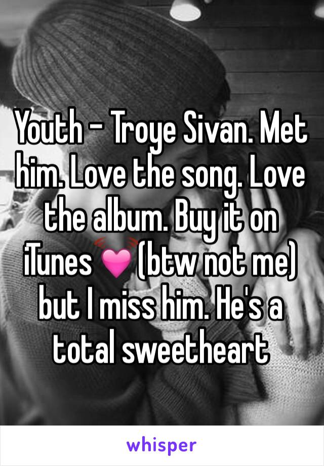 Youth - Troye Sivan. Met him. Love the song. Love the album. Buy it on iTunes💓(btw not me) but I miss him. He's a total sweetheart