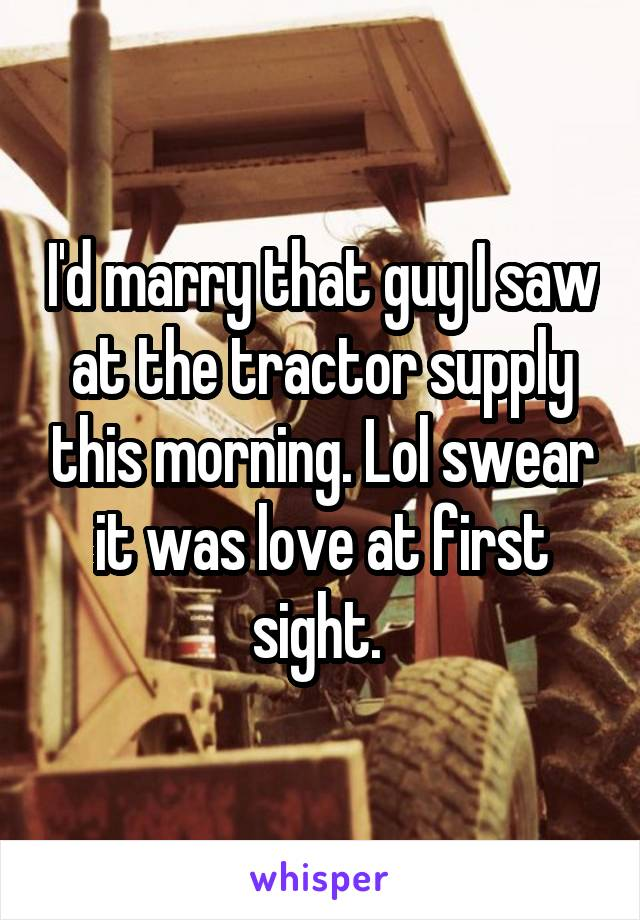 I'd marry that guy I saw at the tractor supply this morning. Lol swear it was love at first sight.