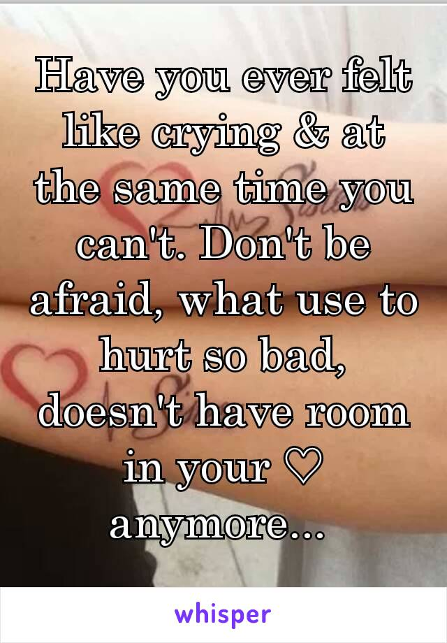 Have you ever felt like crying & at the same time you can't. Don't be afraid, what use to hurt so bad, doesn't have room in your ♡ anymore...