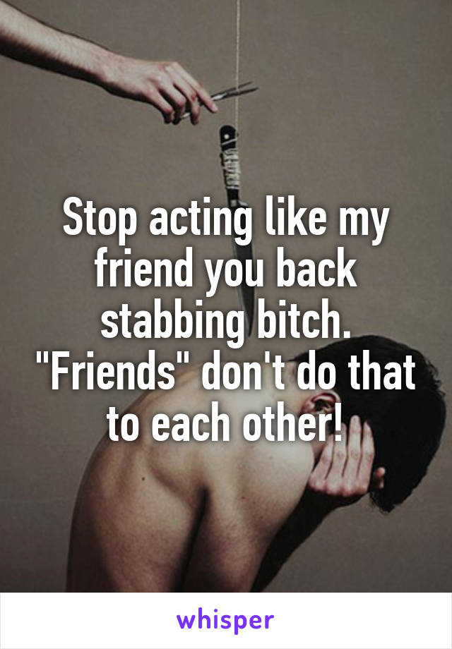 "Stop acting like my friend you back stabbing bitch. ""Friends"" don't do that to each other!"