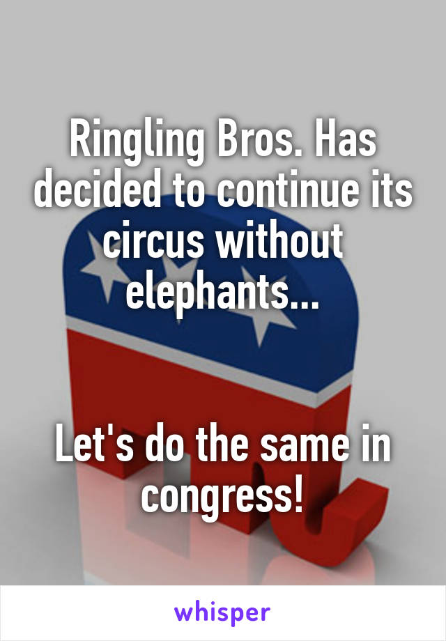 Ringling Bros. Has decided to continue its circus without elephants...   Let's do the same in congress!