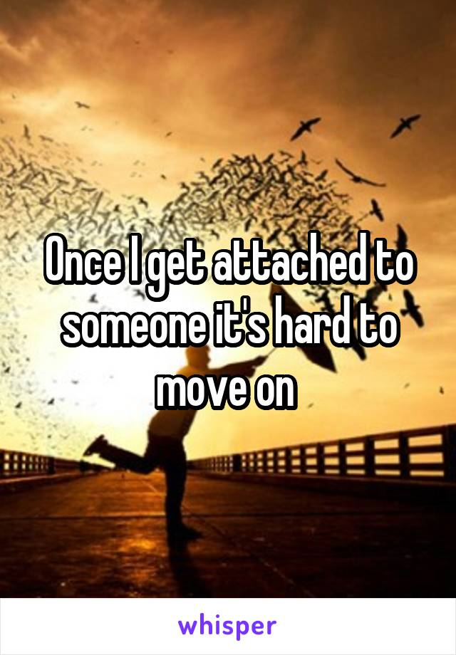 Once I get attached to someone it's hard to move on