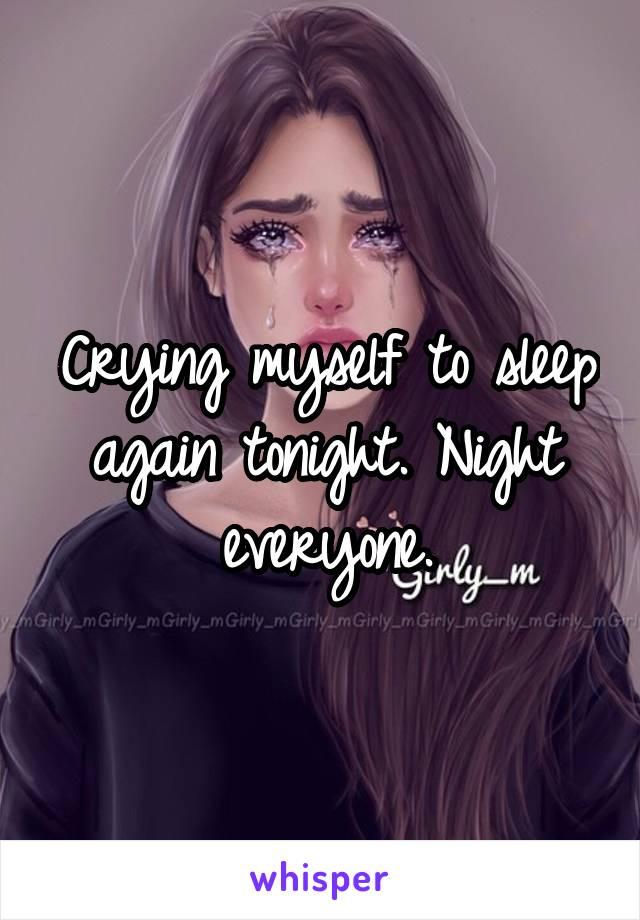 Crying myself to sleep again tonight. Night everyone.