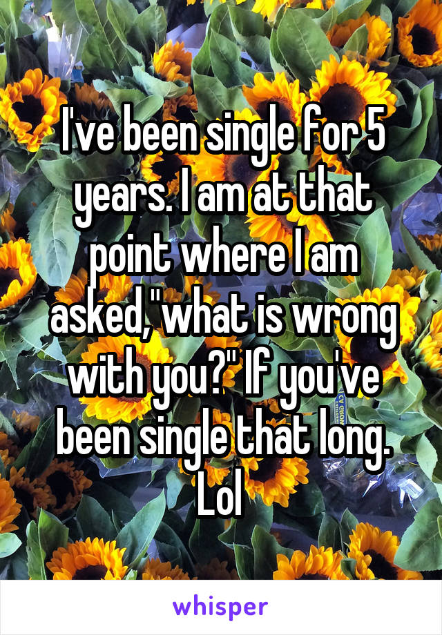 """I've been single for 5 years. I am at that point where I am asked,""""what is wrong with you?"""" If you've been single that long. Lol"""