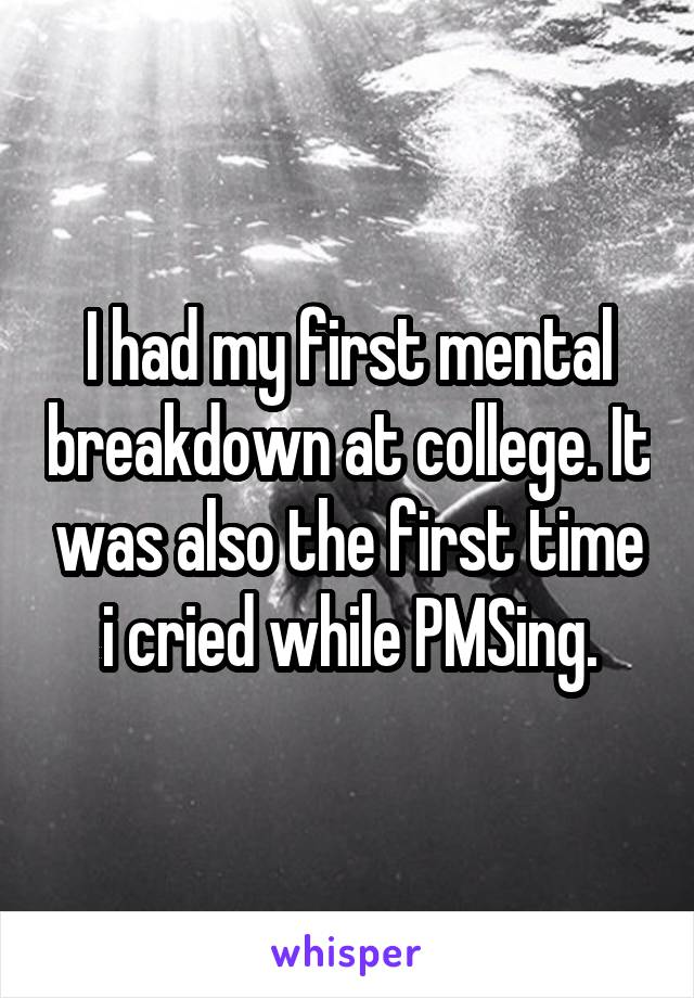 I had my first mental breakdown at college. It was also the first time i cried while PMSing.