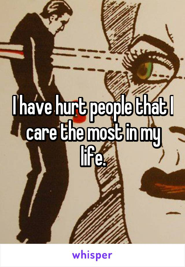 I have hurt people that I care the most in my life.