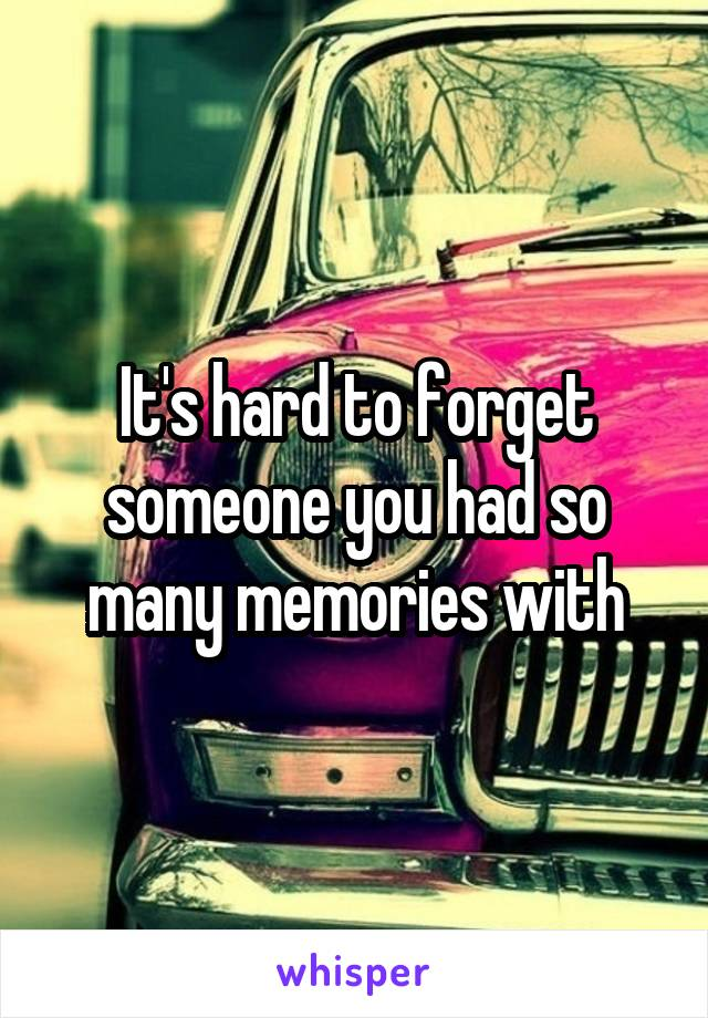 It's hard to forget someone you had so many memories with