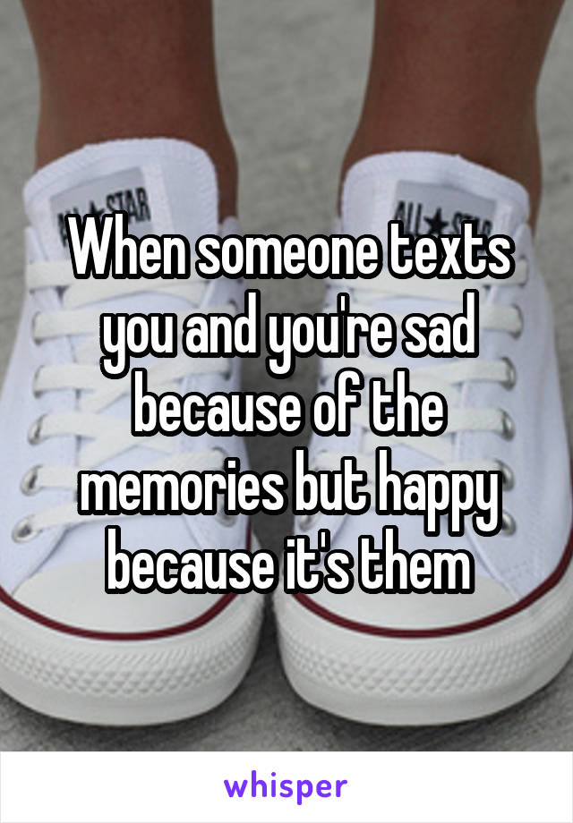 When someone texts you and you're sad because of the memories but happy because it's them