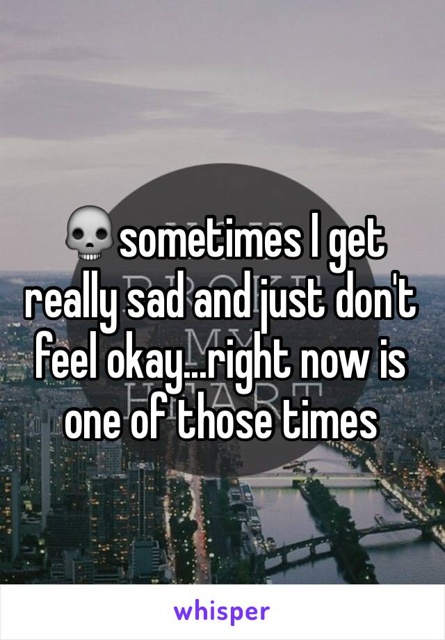 💀sometimes I get really sad and just don't feel okay...right now is one of those times