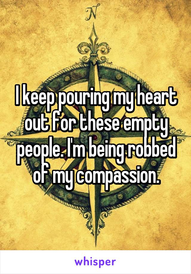 I keep pouring my heart out for these empty people. I'm being robbed of my compassion.