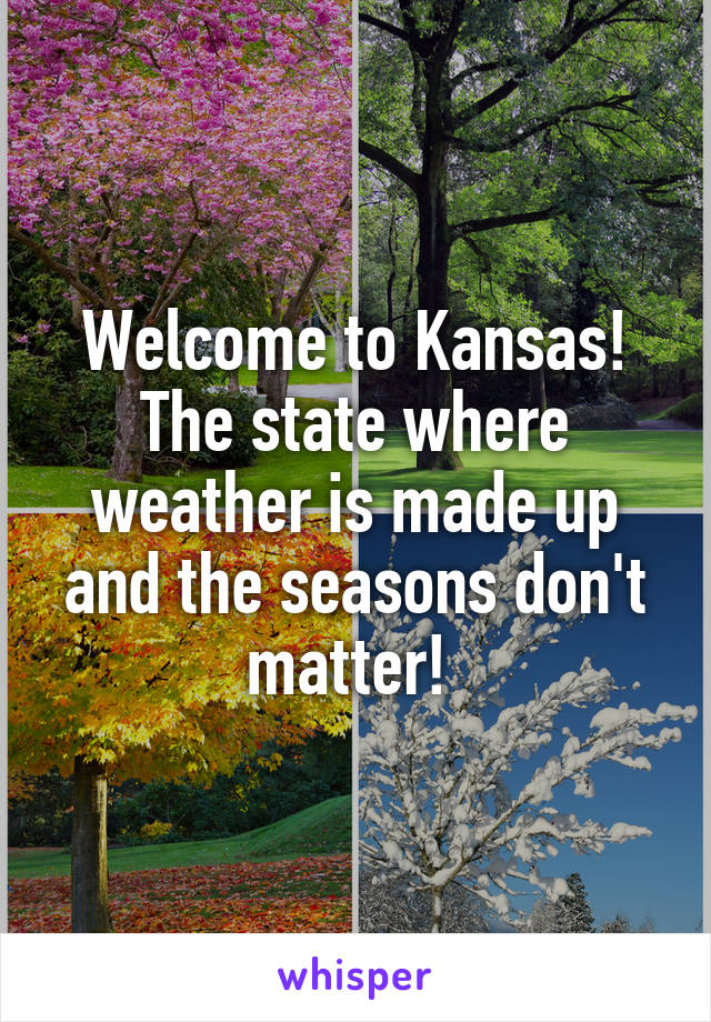 Welcome to Kansas! The state where weather is made up and the seasons don't matter!