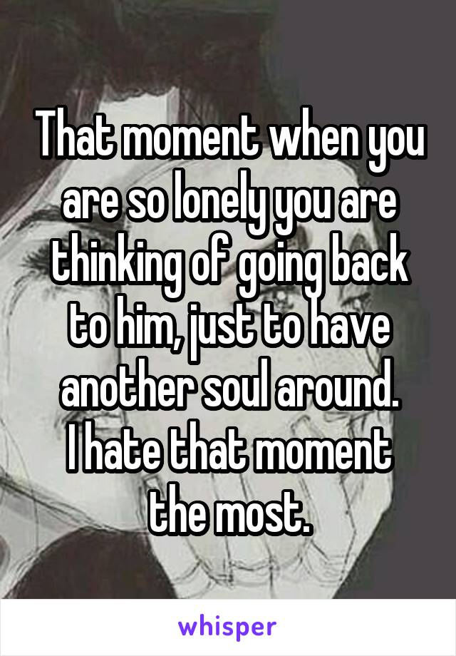 That moment when you are so lonely you are thinking of going back to him, just to have another soul around. I hate that moment the most.
