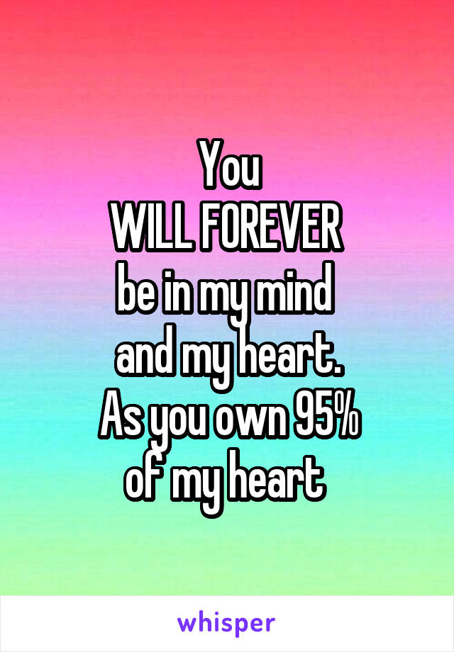You WILL FOREVER  be in my mind  and my heart. As you own 95% of my heart