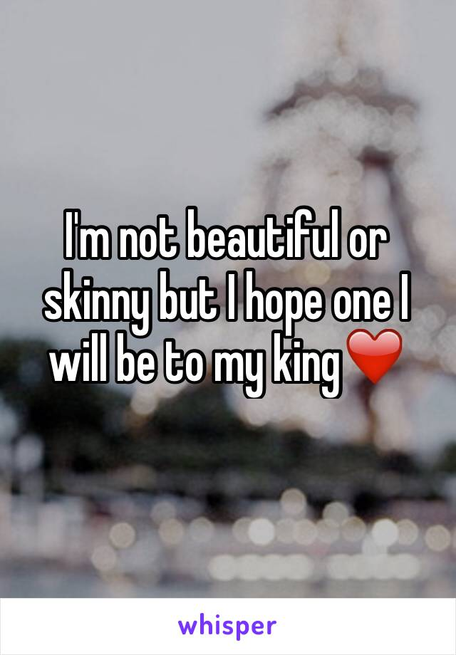 I'm not beautiful or skinny but I hope one I will be to my king❤️