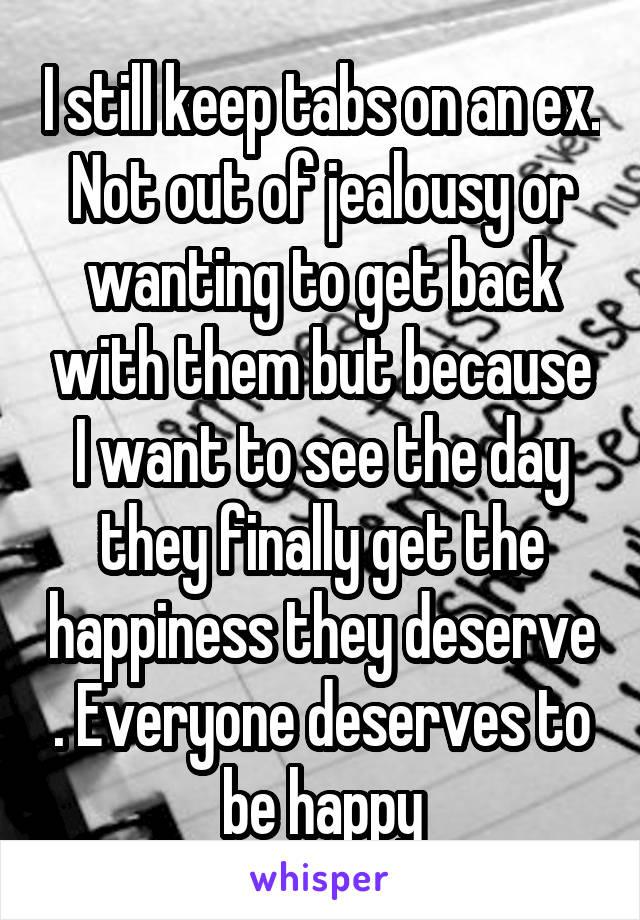 I still keep tabs on an ex. Not out of jealousy or wanting to get back with them but because I want to see the day they finally get the happiness they deserve . Everyone deserves to be happy