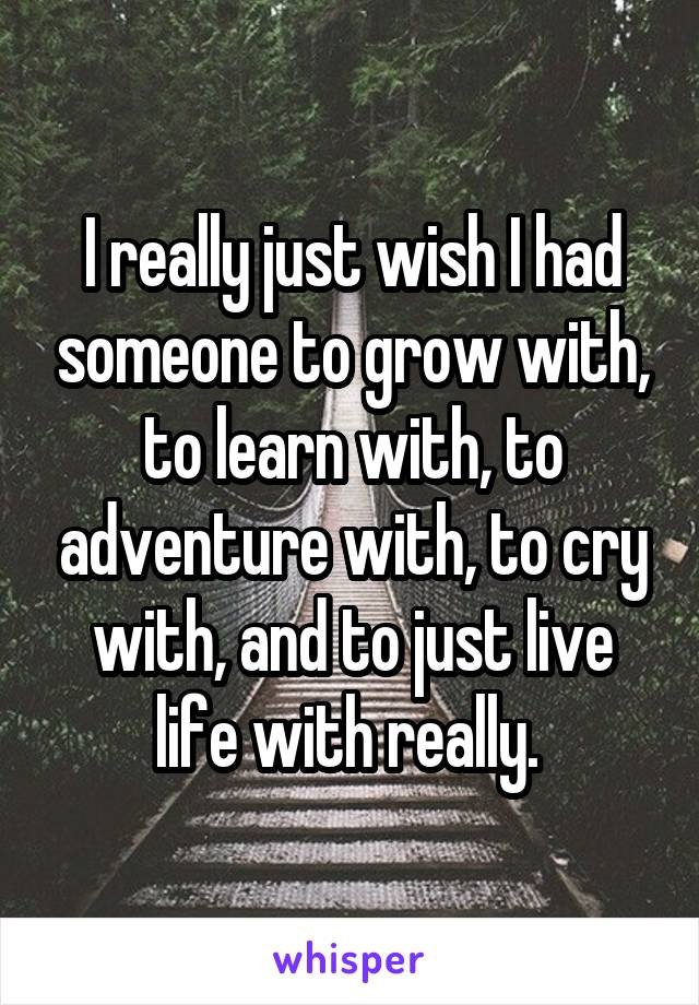 I really just wish I had someone to grow with, to learn with, to adventure with, to cry with, and to just live life with really.