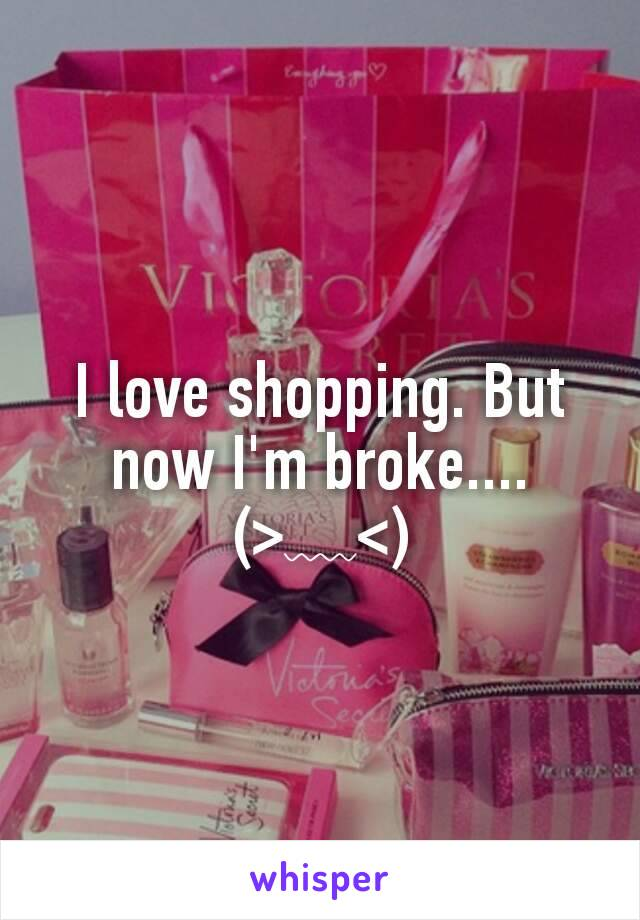 I love shopping. But now I'm broke.... (>﹏<)