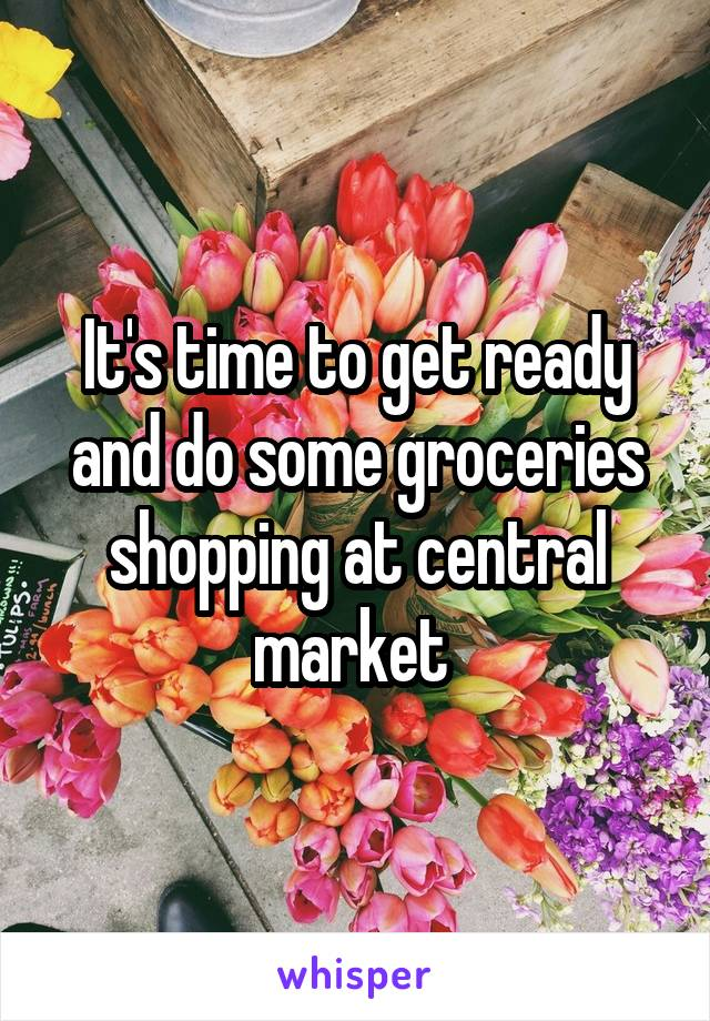It's time to get ready and do some groceries shopping at central market