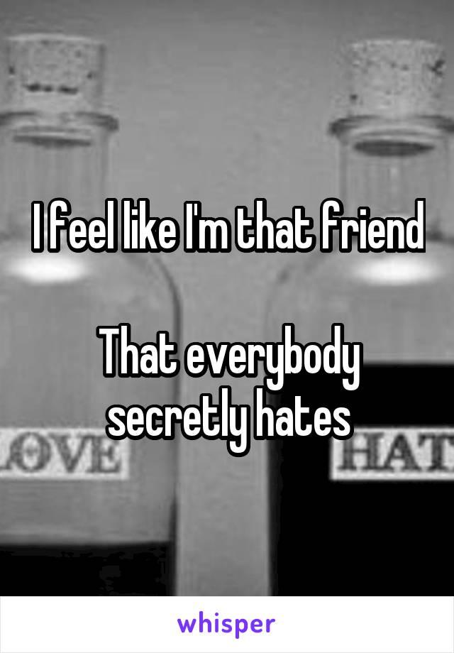 I feel like I'm that friend  That everybody secretly hates