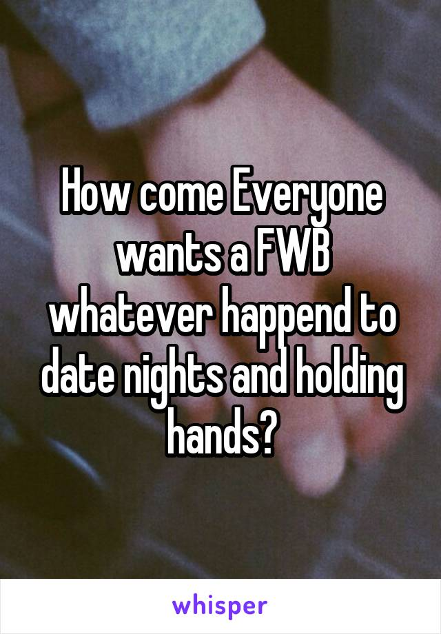 How come Everyone wants a FWB whatever happend to date nights and holding hands?