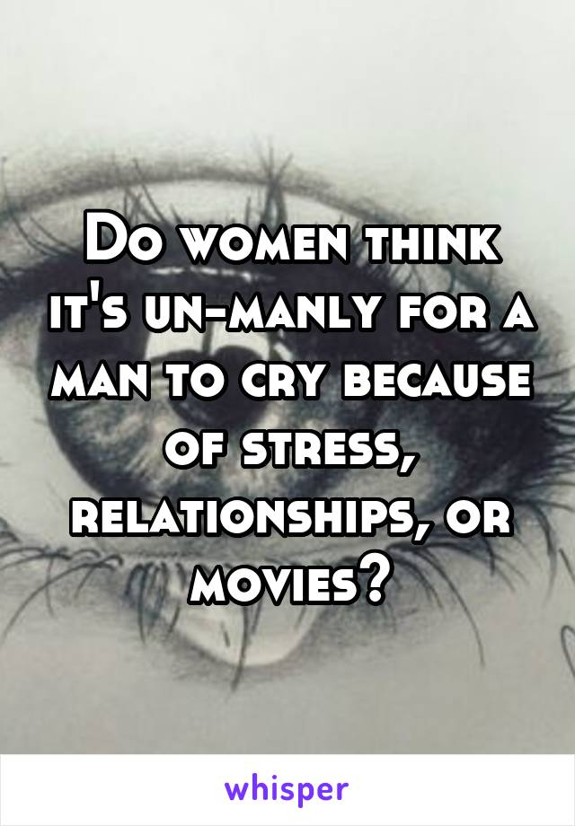 Do women think it's un-manly for a man to cry because of stress, relationships, or movies?