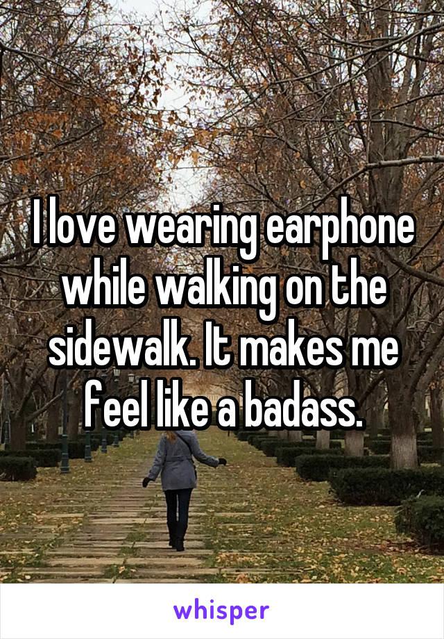 I love wearing earphone while walking on the sidewalk. It makes me feel like a badass.