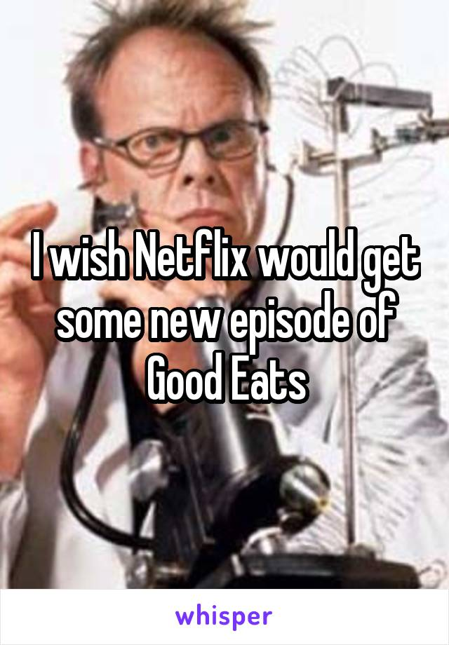 I wish Netflix would get some new episode of Good Eats