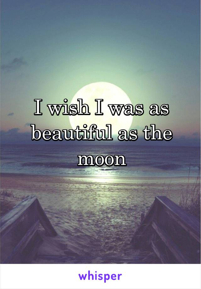I wish I was as beautiful as the moon