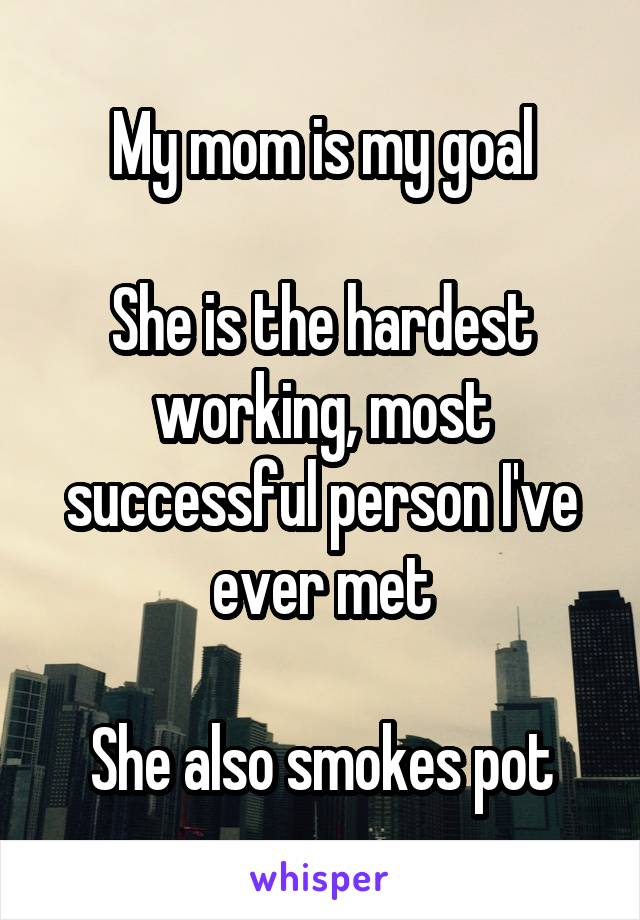 My mom is my goal  She is the hardest working, most successful person I've ever met  She also smokes pot