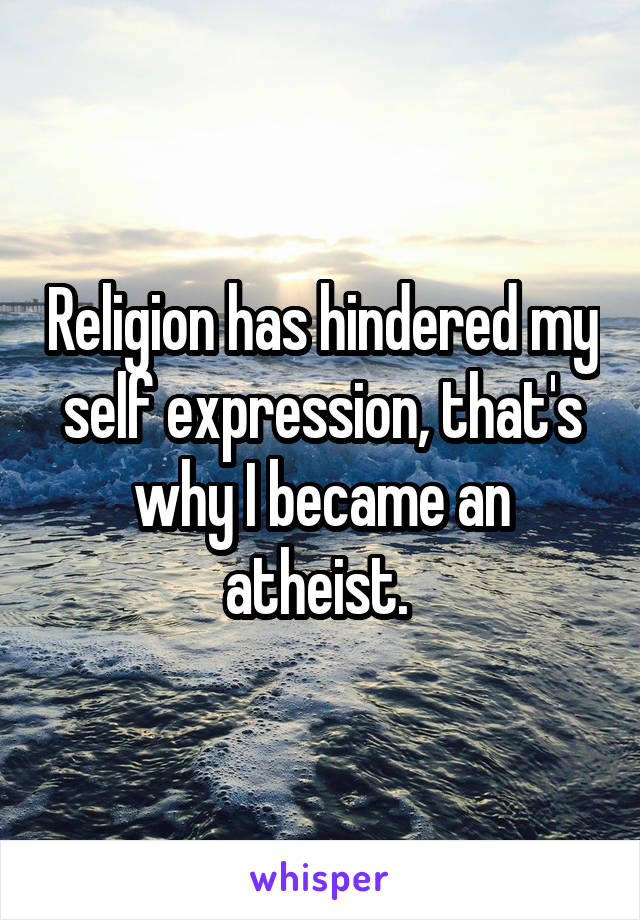 Religion has hindered my self expression, that's why I became an atheist.