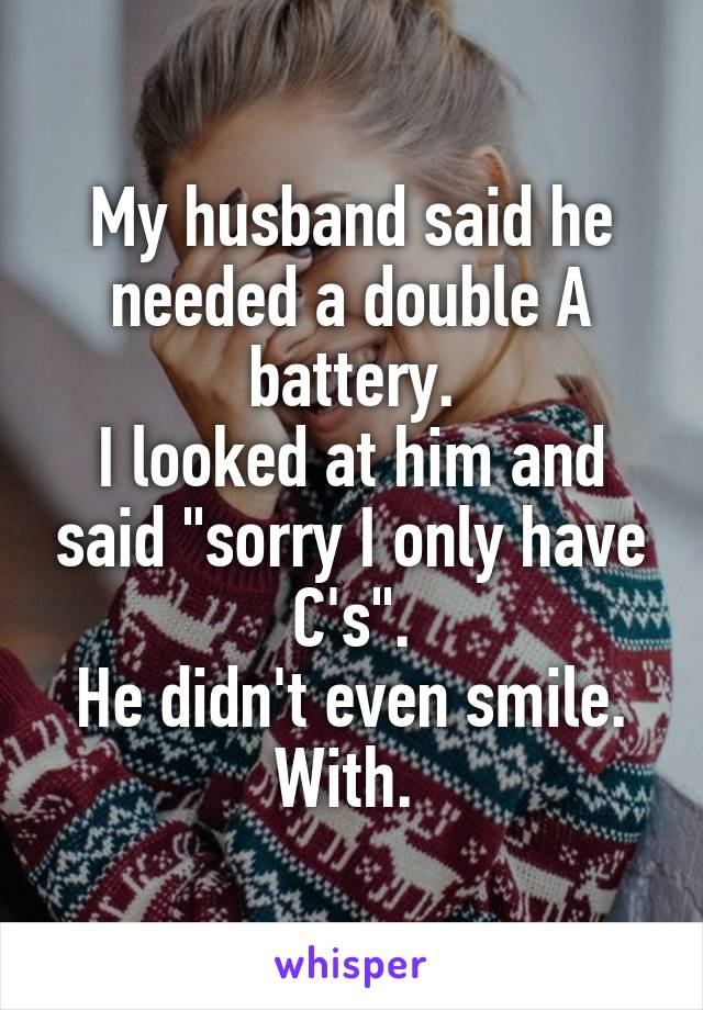 """My husband said he needed a double A battery. I looked at him and said """"sorry I only have C's"""". He didn't even smile. With."""