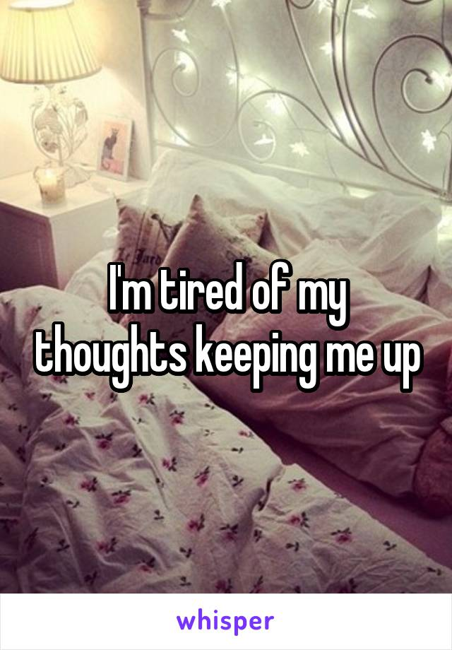 I'm tired of my thoughts keeping me up
