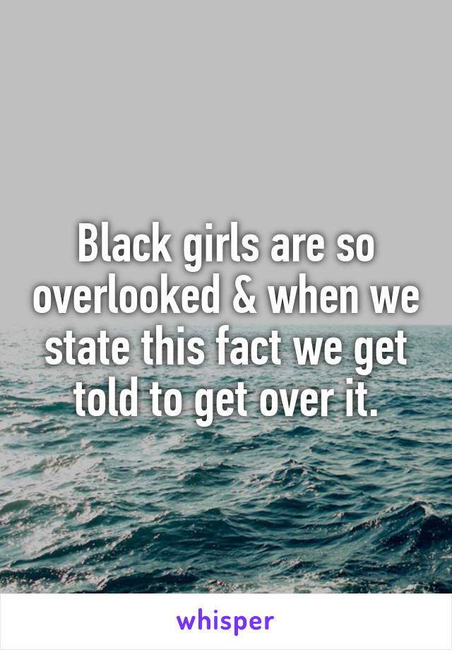 Black girls are so overlooked & when we state this fact we get told to get over it.