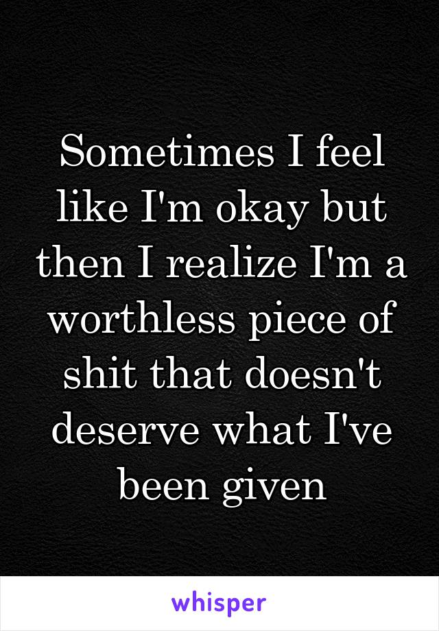 Sometimes I feel like I'm okay but then I realize I'm a worthless piece of shit that doesn't deserve what I've been given