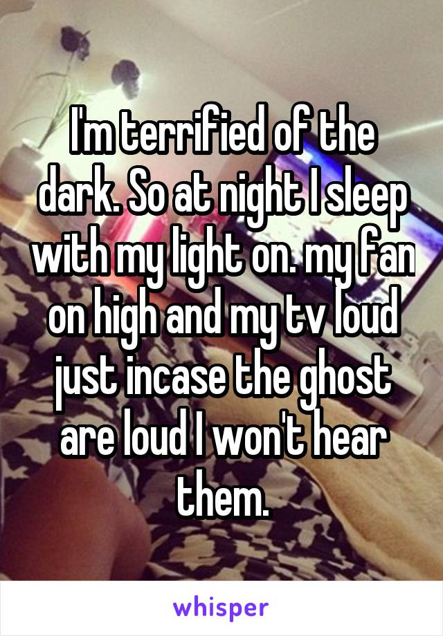I'm terrified of the dark. So at night I sleep with my light on. my fan on high and my tv loud just incase the ghost are loud I won't hear them.