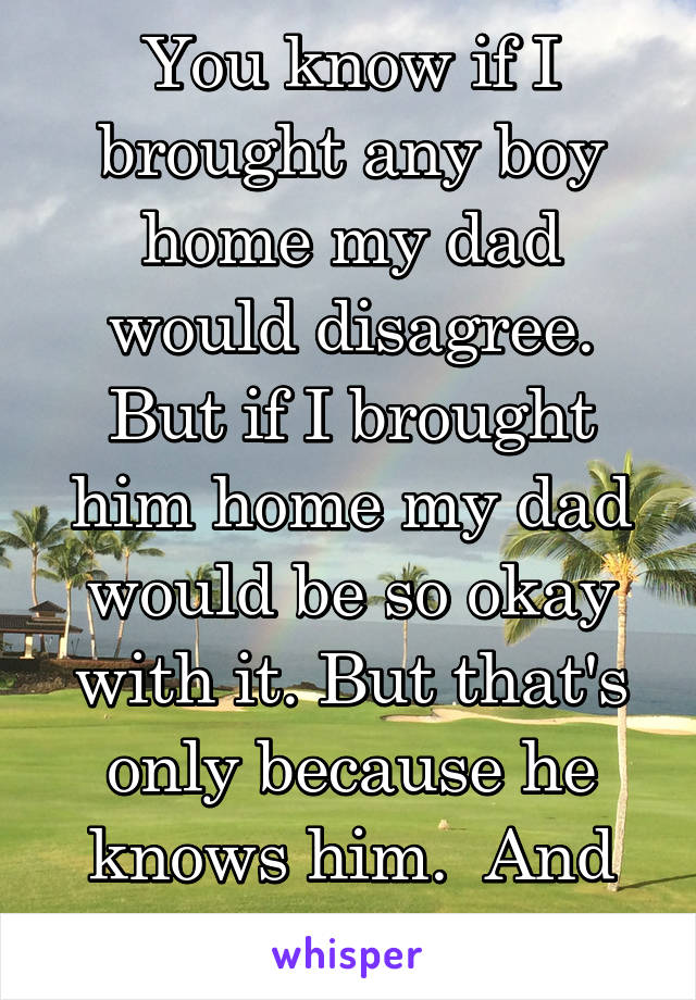 You know if I brought any boy home my dad would disagree. But if I brought him home my dad would be so okay with it. But that's only because he knows him.  And I'm okay with that.