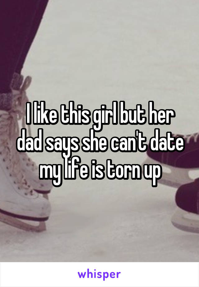 I like this girl but her dad says she can't date my life is torn up