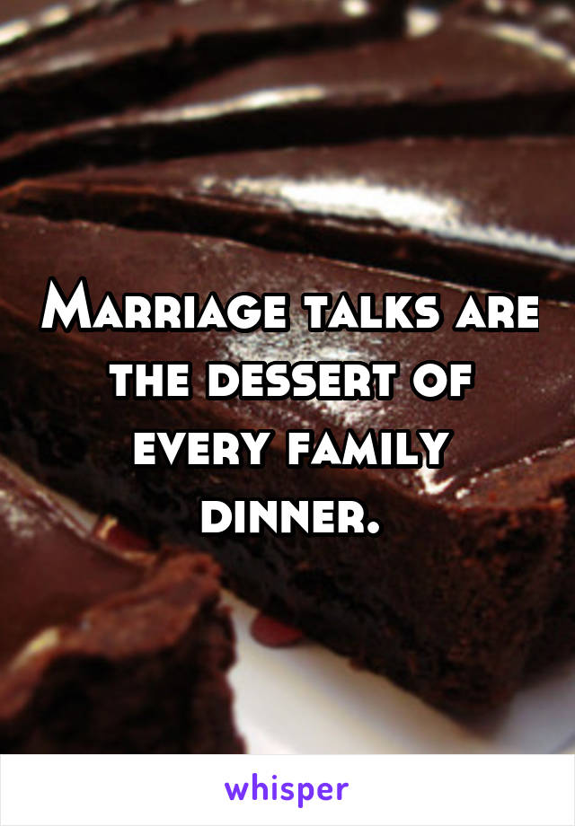 Marriage talks are the dessert of every family dinner.