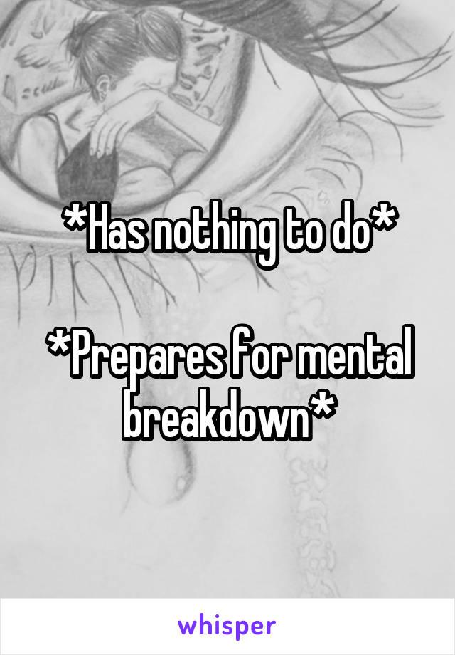 *Has nothing to do*  *Prepares for mental breakdown*