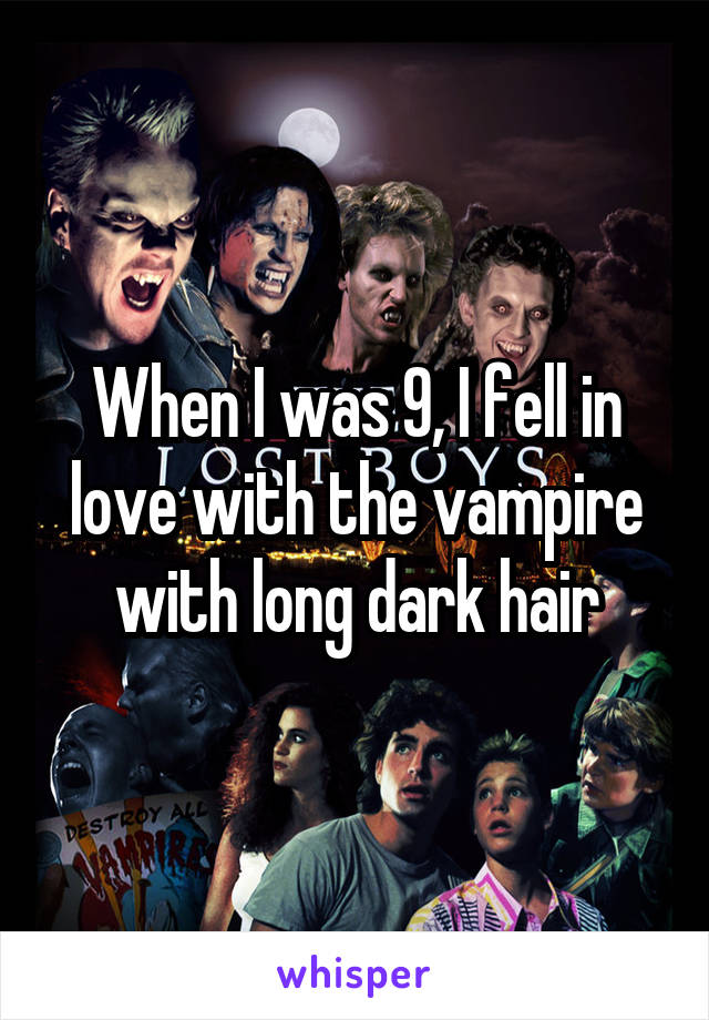 When I was 9, I fell in love with the vampire with long dark hair