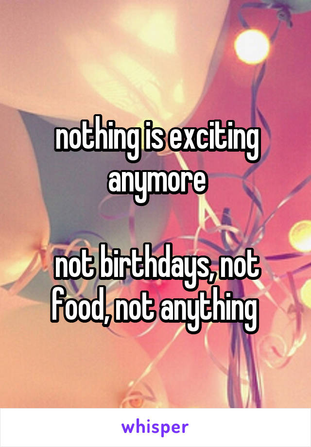 nothing is exciting anymore  not birthdays, not food, not anything