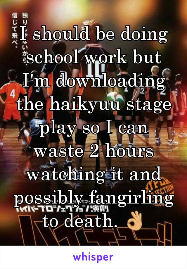 I should be doing school work but I'm downloading the haikyuu stage play so I can waste 2 hours watching it and possibly fangirling to death. 👌