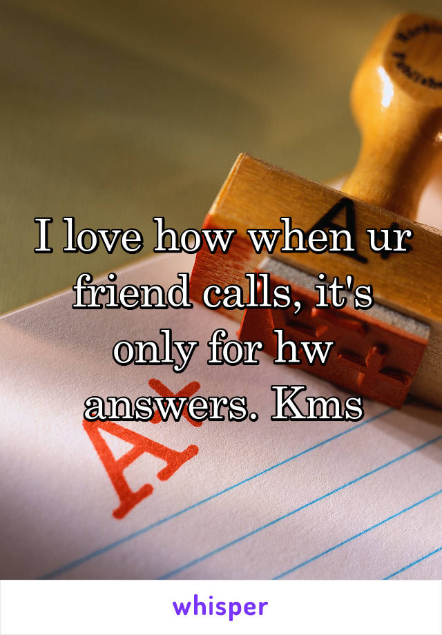 I love how when ur friend calls, it's only for hw answers. Kms