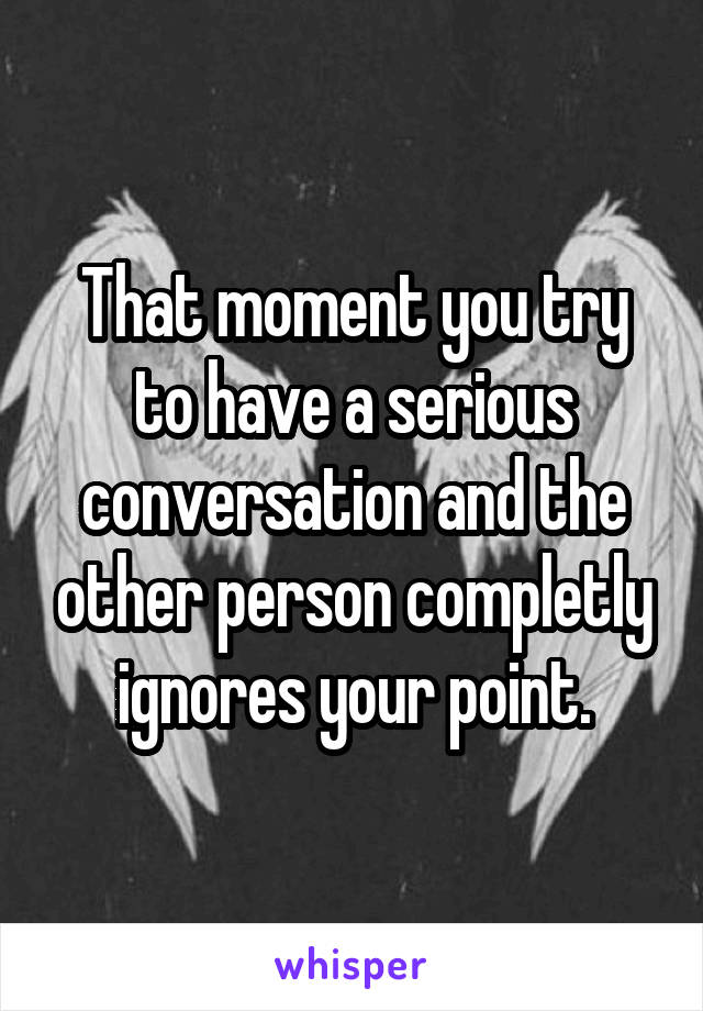 That moment you try to have a serious conversation and the other person completly ignores your point.