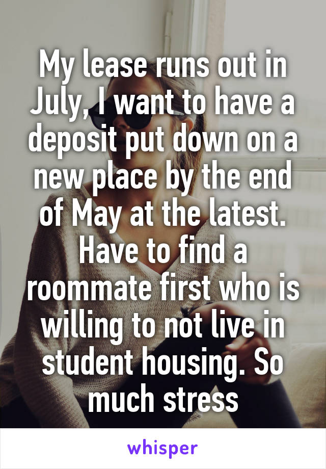 My lease runs out in July, I want to have a deposit put down on a new place by the end of May at the latest. Have to find a roommate first who is willing to not live in student housing. So much stress